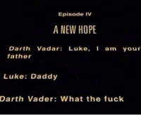 Darth Vader, Fuck, and Hope: Episode IV  A NEW HOPE  Darth Vadar: Luke, am your  father  Luke: Daddy  Darth Vader: What the fuck