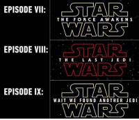 Jedi, Memes, and Star Wars: EPISODE: STAR  yay  EPISODE VII:  THE FORC E A W AK ENS  STAR  WARS  □GTA R)  EPISODE VIII:  T H E LA S TJ E D1  EPISODE IX: AR  EPISODE IX:  WAIT WE FOUND ANOTHER JEDI Episode 9 has windu return? 😂 starwars