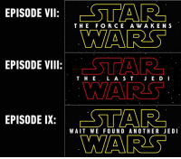 That escalated quickly. http://9gag.com/gag/ajqbeqq?ref=fbpic: EPISODE VII  ESTAR  THE FOR CE A w A KEN S  WARS  STAR  EPISODE VIII  T. H E  L A S T  WAARS  EPISODE IX  WAIT WE FOUND ANOTHER JEDI  WARS That escalated quickly. http://9gag.com/gag/ajqbeqq?ref=fbpic