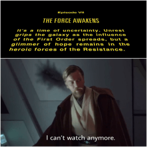 If into the disney trilogy you go, only pain you will find: Episode VII  THE FORCE AWAKENS  It 's a time of uncertainty. Unrest  grips the galaxy as the influence  of the First Order spreads, but a  glimmer of hope remains in the  heroic forces of the Resistance.  I can't watch anymore. If into the disney trilogy you go, only pain you will find