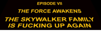 "Family, Fucking, and Target: EPISODE VII  THE FORCE AWAKENS  THE SKYWALKER FAMILY  IS FUCKING UP AGAIN <p><a class=""tumblr_blog"" href=""http://reyday.tumblr.com/post/135928419206"" target=""_blank"">reyday</a>:</p> <blockquote> <p>There has been an awakening.</p> </blockquote>"