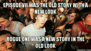 Shower thoughts: EPISODEVII WAS THE OLD STORY WITH A  NEW LOOK  32  ROGUE ONE WASA NEW STORY IN THE  OLD Lo0K  MEMEFUL.COM Shower thoughts