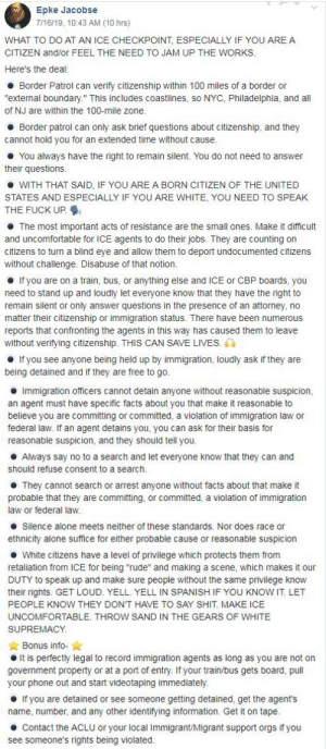 "Being Alone, Facts, and Phone: Epke Jacobse  7/16/19, 10:43 AM (10 hrs)  WHAT TO DO AT AN ICE CHECKPOINT, ESPECIALLY IF YOU ARE A  CITIZEN and/or FEEL THE NEED TO JAM UP THE WORKS.  Here's the deal:  Border Patrol can verify citizenship within 100 miles of a border or  ""external boundary."" This includes coastlines, so NYC, Philadelphia, and all  of NJ are within the 100-mile zone.  Border patrol can only ask brief questions about citizenship, and they  cannot hold you for an extended time without cause.  You always have the right to remain silent. You do not need to answer  their questions  WITH THAT SAID, IF YOU ARE A BORN CITIZEN OF THE UNITED  STATES AND ESPECIALLY IF YOU ARE WHITE, YOU NEED TO SPEAK  THE FUCK UP  The most important acts of resistance are the small ones. Make it difficult  and uncomfortable for ICE agents to do their jobs. They are counting on  citizens to turn a blind eye and allow them to deport undocumented citizens  without challenge. Disabuse of that notion.  If you are on a train, bus, or anything else and ICE or CBP boards, you  need to stand up and loudly let everyone know that they have the right to  remain silent or only answer questions in the presence of an attorney, no  matter their citizenship or immigration status. There have been numerous  reports that confronting the agents in this way has caused them to leave  without verifying citizenship. THIS CAN SAVE LIVES.  If you see anyone being held up by immigration, loudly ask if they are  being detained and if they are free to go.  Immigration officers cannot detain anyone without reasonable suspicion,  an agent must have specific facts about you that make it reasonable to  believe you are committing or committed, a violation of immigration law or  federal law. If an agent detains you, you can ask for their basis for  reasonable suspicion, and they should tell you.  Always say no to a search and let everyone know that they can and  should refuse consent to a search.  They cannot search or arrest anyone without facts about that make it  probable that they are committing, or committed, a violation of immigration  law or federal law.  Silence alone meets neither of these standards. Nor does race or  ethnicity alone suffice for either probable cause or reasonable suspicion  White citizens have a level of privilege which protects them from  retaliation from ICE for being ""rude"" and making a scene, which makes it our  DUTY to speak up and make sure people without the same privilege know  their rights. GET LOUD. YELL. YELL IN SPANISH IF YOU KNOW IT. LET  PEOPLE KNOW THEY DON'T HAVE TO SAY SHIT. MAKE ICE  UNCOMFORTABLE. THROW SAND IN THE GEARS OF WHITE  SUPREMACY  Bonus info-  It is perfectly legal to record immigration agents as long as you are not on  government property or at a port of entry. If your train/bus gets board, pull  your phone out and start videotaping immediately.  If you are detained or see someone getting detained, get the agent's  ane  name, number, and any other identifying information. Get it on tape.  Contact the ACLU or your local Immigrant/Migrant support orgs if you  see someone's rights being violated. For my US trolls, especially those within 100 miles of a border"