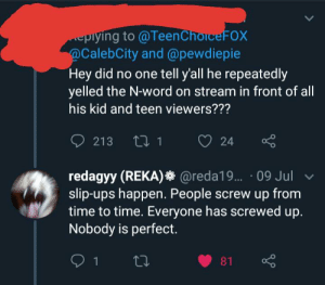 Ups, Time, and Word: eplying to @Teen ChoiceFOX  @CalebCity and @pewdiepie  Hey did no one tell y'all he repeatedly  yelled the N-word on stream in front of all  his kid and teen viewers???  213 1  24  redagyy (REKA) @reda19... 09 Jul  slip-ups happen. People screw up from  time to time. Everyone has screwed up.  Nobody is perfect.  1  81 Look at the like to comment ratio. Redagyy's only comment is showing that OC blocked him