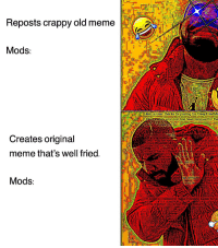 Meme, Memes, and The Following: eposts crappy old meme  20e  Mods  ttata oi, 1 Hellow Userithanks for posting torDeepFriedMe  Unfonturately your post has been removed for the  Mémes that caube consider  Creates original  ichty eziv mer  ust add on  ked may bere  OU  either This isrDeopFriedMemes, notr/sauteedn  meme that's well fried  Or  memes aotlan  Mods  unsure  ostwasremo d  then ple  contact us thaugha  m a bot by created to make modding easier for e  This isaction 1382 since talaestart
