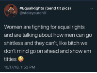 Bitch, Love, and Titties:  #Equa!Rights (Send tit pics)  @stoleyourchill  Women are fighting for equal rights  and are talking about how men can go  shirtless and they can't, like bitch we  don't mind go on ahead and show em  titties  10/17/18, 1:53 PM Like idc if you go on shirtless , I love seeing titties