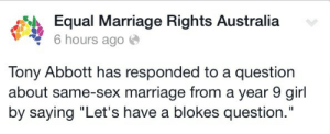 """cumberbitchen:  Ladies and gentlemen the dickhead running Australia : Equal Marriage Rights Australia  6 hours ago  Tony Abbott has responded to a question  about same-sex marriage from a year 9 girl  by saying """"Let's have a blokes question. cumberbitchen:  Ladies and gentlemen the dickhead running Australia"""