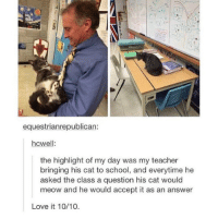 Love, School, and Teacher: equestrianrepublican:  hcwell:  the highlight of my day was my teacher  bringing his cat to school, and everytime he  asked the class a question his cat would  meow and he would accept it as an answer  Love it 10/10 Meow https://t.co/61neMG8ulQ