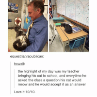 Love, School, and Teacher: equestrianrepublican:  hcwell:  the highlight of my day was my teacher  bringing his cat to school, and everytime he  asked the class a question his cat would  meow and he would accept it as an answer  Love it 10/10. https://t.co/uK0kezonv1