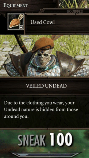 Anaconda, Nature, and Never: EQUIPMENT  EQUIPPED  Used Cowl  VEILED UNDEAD  Due to the clothing you wear, your  Undead nature is hidden from those  around you.  SNEAK 100 They'll never suspect a thing.