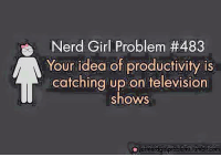 Girls, Memes, and Ups: er  Girl Problem #483  Your idea of productivity is  catching up on television  shows