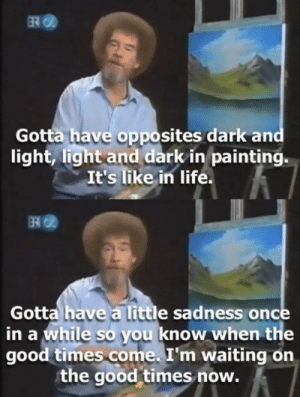 https://t.co/5iZs21sM1I: ER  Gotta have opposites dark and  light, light and dark in painting.  It's like in life.  Gotta have a little sadness once  in a while so you know when the  good times come. I'm waiting on  the good times now. https://t.co/5iZs21sM1I