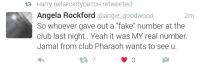 """Blackpeopletwitter, Club, and Fake: er Harry BelaFcKdyoBTCH retweeted  Angela Rockford @angie_goodwood  So whoever gave out a """"fake"""" number at the  club last night.. Yeah it was MY real number.  Jamal from club Pharaoh wants to see u.  2m <p>Jamal from the club might be waiting (via /r/BlackPeopleTwitter)</p>"""
