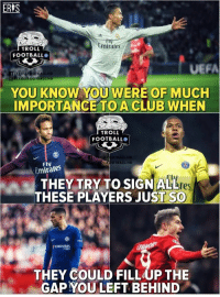 True https://t.co/efcYKJ78oV: ER S  mirates  TROLL  FOOTBALL  UEFA  OTROLLFOOTBALL HD  YOU KNOW YOU WERE OF MUCH  IMPORTANCE TOA CLUB WHEN  TROLL  FOOTBALL  OTBALL.HD  Fly  Emirates  THEY TRY TO SIGNALLt  THESE PLAYERS JUST SO  THEY COULD FILLUP THE  GAP YOU LEFT BEHIND True https://t.co/efcYKJ78oV