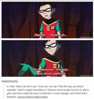 "Poor robinomg-humor.tumblr.com: ER  Starfire. I think. uh..  trappedinsonity  RI  it's awesome...the way...  you shoot starbolts.  trappedinsanity  trappedinsanity:  in Teen Titans we don't say ""I love you"" we say ""I like the way you shoot  starbolts"" which roughly translates to ""batman never taught me how to talk to  girls and that's sadly the best compliment I could manage"" and I think that's  beautiful.-cyborg-window-hallucination Poor robinomg-humor.tumblr.com"