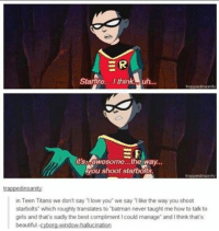 """True 😂: ER  Starfire... I thinko uh...  it's awesome...the way.  You shoot starbots.  trappedinsanity:  in Teen Titans we don't say love you' we say like the way you shoot  starbolts"""" which roughly translates to """"batman never taught me how to talk to  girls and that's sadly the best compliment could manage and lthink that's  beautiful  window-hallucination True 😂"""