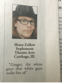 "carthage: ER  tea  oc  re  Ari  in  ta  Shane Zellow  Sophomore  Theatre Arts  Carthage, Ill.  he  ""Ginger, the white  : guys that white guys  : make fun of"""