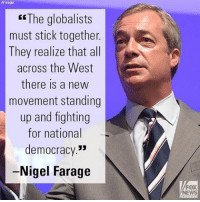 "Friends, Memes, and News: ER The globalists  must stick together  A  They realize that all  across the West  there is a new  movement standing  up and fighting  for national  democracy.""  Nigel Farage  FOX  NEWS Yesterday on FOX & Friends Weekend,"" Nigel Farage talked about the response of globalism to a renewed and growing nationalism."