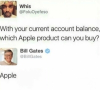 Apple, Bill Gates, and Memes: ER  Whis  @FoluOyefeso  With your current account balance,  which Apple product can you buy?  Bill Gates  @BillGates  Apple That's a fact!!! 😂🤣 https://t.co/aidunsXoS0