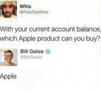 Apple, Bill Gates, and Hood: ER  Whis  @FoluOyefeso  With your current account balance,  which Apple product can you buy?  Bill Gates  @BillGates  Apple That's a fact!!!! 😂 😂