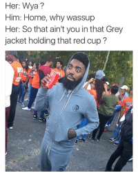 Funny, Memes, and Grey: er  Wya?  Him: Home, why wassup  Her: So that ain't you inthat Grey  jacket holding that red cup? 😂