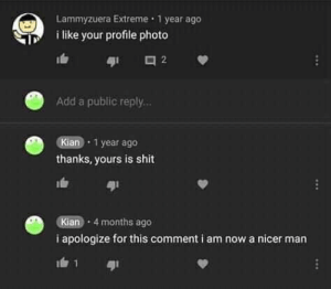 Memes, Shit, and 🤖: era Extreme 1 year ago  Lammyzu  i like your profile photo  It  Add a public reply...  Kian 1 year ago  thanks, yours is shit  ตุเ  Kian 4 months ago  i apologize for this comment i am now a nicer man  91