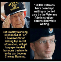 "A ""I don't want to live on this planet anymore"" moment.: ERAN  But Bradley Manning,  imprisoned at Fort  Leavenworth for  leaking top secret  information, will get  taxpayer-funded  hormone treatments  so he can become  Chelsea Manning.  120,000 veterans  have been kept  waiting or denied  care by the Veterans  Administration  dozens died while  waiting. A ""I don't want to live on this planet anymore"" moment."