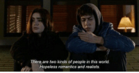 World, This, and People: ere are two kinds of people in this world.  Hopeless romantics and realists.