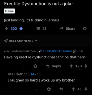 Bruh, Fucking, and Meme: Erectile Dysfunction is not a joke  Meme  Just kidding, it's fucking hilarious  Share  502  23  BEST COMMENTS  ejaculordsemondemon 1,000,000 Attendee!  5h  Haveing erectile dysfunctional can't be that hard  t 170  Reply  REEEMAN111 14 1h  I laughed so hard I woke up my brother.  t 41 Bruh I laugh so hard I started a revolution in Tanzania