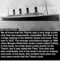 What the frick - - - titanic horror creepy scary coincidence conspiracy: EREEEERE  @creepy.enemies  We all know that the Titantic was a very large cruise  ship that was supposedly unsinkable. But then it hit  a large iceberg in the Atlantic Ocean and sank. That  was in 1912. The strange coincidence began in 1898  when Morgan Robertson wrote a book called Futility.  In this book, he wrote about a ship similar to the  Titanic, but it was called the Titan. This ship was  also unsinkable, but in the book it struck an iceberg  and sunk. In the book, this incident took place the  very same month that the Titanic sunk. What the frick - - - titanic horror creepy scary coincidence conspiracy