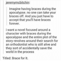 Brace for it: eremymcbitchin  Imagine having braces during the  apocalypse. no one can take your  braces off. And you just have to  accept that you'll have braces  forever.  i want a novel focused around a  character with braces during the  apocalypse and the entire plot of the  story revolves around their search for  an orthodontist who is still alive and  they sort of accidentally save the  world in the process  Titled: Brace for It. Brace for it