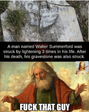 Sorry bud: ERFORD  DCD SE 2 1  ED YEARS  A man named Walter Summerford was  struck by lightening 3 times in his life. After  his death, his gravestone was also struck.  Beavis rist  FUCK THAT GUY Sorry bud