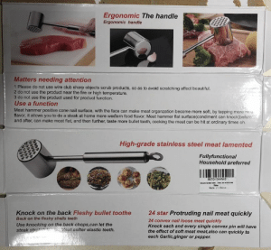 Bought a meat hammer/tenderizer from Amazon: Ergonomic The handle  Ergonomic handle  Matters needing attention  1 Please do not use wire club sharp objects scrub products, so as to avoid scratching affect beautiful  2 do not use the product near the fire or high temperature.  3 do not use the product used for product function.  Use a function  Meat hammer positive cone nail surface, with the face can make meat organzation become more soft, by tapping more mea.  flavor, it allows you to do a steak at home more western food flavor; Meat hammer flat surface(condiment can knock)beforo  and after, can make meat flat, and then further, taste more bullet tooth, cooking the meat can be hit at ordinary times oh.  High-grade stainless steel meat lamented  Fullyfunctional  Household preferred  B07015W4WS  New  Made in Ohina  24 star Protruding nail meat quickly  Knock on the back Fleshy bullet toothe  Back on the fleshy shells teeth  24 convex nail loose meat quickly  Knock each and every single convex pin will have  the effect of soft meat meat,also can quickly to  each Garlic,ginger or pepper.  Use knocking on the back chops,can let the  steak stret  Meat softer elastic teeth. Bought a meat hammer/tenderizer from Amazon