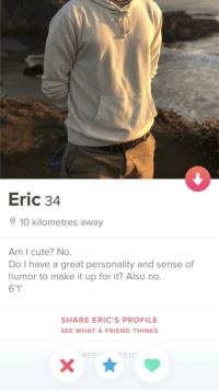 Cute, Love, and Friend: Eric 34  10 kilometres away  Am I cute? No.  Do I have a great personality and sense of  humor to make it up for it? Also no.  6'1  SHARE ERIC'S PROFILE  SEE WHAT A FRIEND THINKS  REPRIC Just my type! I'm in love 😍
