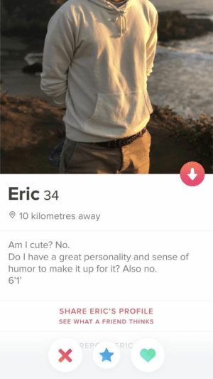 Tinder profiles so good, you might actually be tempted to reactivate your account... #Tinder #Dating #Entertainment: Eric 34  10 kilometres away  Am I cute? No.  Do I have a great personality and sense of  humor to make it up for it? Also no.  6'1'  SHARE ERIC'S PROFILE  SEE WHATA FRIEND THINKS  ERIC  REPC  X Tinder profiles so good, you might actually be tempted to reactivate your account... #Tinder #Dating #Entertainment