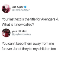 Children, Memes, and Avengers: Eric Alper  @ThatEricAlper  Your last text is the title for Avengers 4.  What is it now called?  your bff alex  @psybermonkey  You can't keep them away from me  forever Janet they're my children too @whitepeoplehumor always makes me laugh 😂