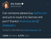 <p>True (via /r/BlackPeopleTwitter)</p>: Eric Andre  @ericandre  Can someone please buy AjitPai.com  and just re-route it to German shit  porn? thanks! #netneutrality  @ajitpaifco  12/14/17, 3:55 PM from Santa Monica, CA  1,254 Retweets 5,774 Likes <p>True (via /r/BlackPeopleTwitter)</p>