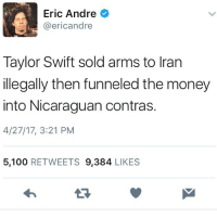 Anaconda, Money, and Taylor Swift: Eric Andre  @ericandre  Taylor Swift sold arms to Iran  llegally then funneled the money  into Nicaraguan contras.  4/27/17, 3:21 PM  5,100 RETWEETS 9,384 LIKES 🤔