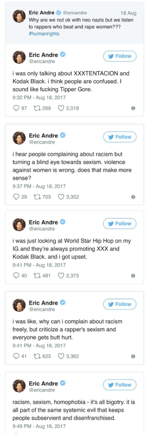 Butt, Confused, and Fucking: Eric Andre@ericandre  Why are we not ok with neo nazis but we listern  to rappers who beat and rape women???  #humanrights  18 Aug  Eric Andre  @ericandre  Follow  i was only talking about XXXTENTACION and  Kodak Black. i think people are confused. I  sound like fucking Tipper Gore  9:32 PM - Aug 18, 2017  997 t 269 2,018  Eric Andre  @ericandre  Follow  i hear people complaining about racism but  turning a blind eye towards sexism. violence  against women is wrong. does that make more  sense?  9:37 PM - Aug 18, 2017  29 t1703 3,352   Eric Andre  @ericandre  Follow  i was just looking at World Star Hip Hop on my  G and they're always promoting XXX and  Kodak Black. and i got upset  9:41 PM - Aug 18, 2017  40 t3 481  2,373  Eric Andre  @ericandre  Follow  i was like, why can i complain about racism  freely, but criticize a rapper's sexism and  everyone gets butt hurt  9:41 PM - Aug 18, 2017  941 t 623 3,362  Eric Andre  @ericandre  Follow  racism, sexism, homophobia - it's all bigotry. it i:s  all part of the same systemic evil that keeps  people subservient and disenfranchised  9:49 PM - Aug 18, 2017 mainmanblackdynamite:Shout out to Eric Andre