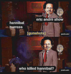 gaygothur: gaygothur:  gaygothur: when u cant find the unedited source image so u gotta remake it yourself  : eric andre shoW  hannibal  burress  Igunshots  (adulfk s-lm)  who killed hannibal?d  (adult awIIm gaygothur: gaygothur:  gaygothur: when u cant find the unedited source image so u gotta remake it yourself