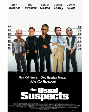 "Usual Suspects: Eric Barack James Adam  Brennan Swalwell Obama Comey Schiff  John  5'6""  50""  4'6""  4'0""  36""  3'0""  6'0""  56""  50""  46""  40""  3B""  30""  Five Criminals. One Russian Hoax.  No Collusion!  the sual  SuspeCES  POLYGRAM FILMED ENTERTAINMENTSPELLING FILMS INTERNATIONAL PRUNTBLUE PARROT/BAD HAT HARRY PRODECTION BRYAN SINGER SFP THE USUAL SUSPEIT  STEPHEN RU N GABR EL YRNE (H Z PAL NTERI kE 、POLLU FETE POSTLETHWAITE EEi N SPACEY T i LT IMS BENICIO DEL TORO GIAN RLO ESPO TOK OHNOTTMAN  st an NEWTON THOM S SIGELu ex 1 KENNETH KOKIN G T in o BOBERĪ JONES HANS BROCKMANN İ RANCOIS N PLAT ART HOR AN "" , CHRISTOPHER M QUARRIE  BRYAN SINGER MICHAEL MDONNELL BRYAN SINGER Usual Suspects"