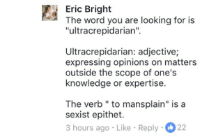 "honoriaw: aphony-cree:  veronica-rich:  brofligate: I can't believe this guy mansplained mansplaining. Correctile dysfunction  According to Merriam-Webster an ultracrepidarian ""offers advice on matters they perhaps should leave alone"" and that makes this even funnier to me   Premature articulation  : Eric Bright  The word you are looking for is  ""ultracrepidarian""  Ultracrepidarian: adjective;  expressing opinions on matters  outside the scope of one's  knowledge or expertise.  The verb "" to mansplain"" is a  sexist epithet.  3 hours ago Like Reply 22 honoriaw: aphony-cree:  veronica-rich:  brofligate: I can't believe this guy mansplained mansplaining. Correctile dysfunction  According to Merriam-Webster an ultracrepidarian ""offers advice on matters they perhaps should leave alone"" and that makes this even funnier to me   Premature articulation"