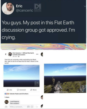 ladies and gentlemen, we gottem by __picklesthethird__ MORE MEMES: Eric  @canceric PAN  You guys. My post in this Flat Earth  discussion group got approved. I'm  crying  Eric Cancino Official Flat Earth  & Globe Discussion  26 mins o  Took this pic yesterday while overlooking the Black  Sea. Able to see for at least like 50 miles. Where is the  curve?  Like  Comment  Share  40  OO  Celeste Padon and 29 others  1 share  Loveli Daianna  Non existent  向  Write a comment  岡网>> ladies and gentlemen, we gottem by __picklesthethird__ MORE MEMES