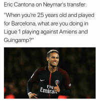 "True?! 😮🤔: Eric Cantona on Neymar's transfer:  When you're 25 years old and played  for Barcelona, what are you doing in  Ligue 1 playing against Amiens and  Guingamp?""  Fly  Cmiran True?! 😮🤔"