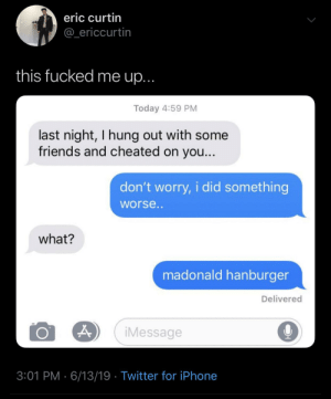 Friends, Iphone, and Twitter: eric curtin  @_ericcurtin  this fucked me up...  Today 4:59 PM  last night, I hung out with some  friends and cheated on you...  don't worry, i did something  worse..  what?  madonald hanburger  Delivered  iMessage  3:01 PM 6/13/19 Twitter for iPhone me irl