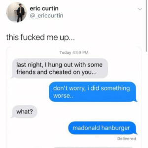 Friends, Memes, and Today: eric curtin  @_ericcurtin  this fucked me up...  Today 4:59 PM  last night, I hung out with som  friends and cheated on you...  don't worry, i did something  worse..  what?  madonald hanburger  Delivered
