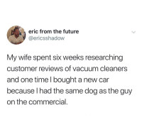 @ericsshadow: eric from the future  @ericsshadow  My wife spent six weeks researching  customer reviews of vacuum cleaners  and one time I bought a new car  because I had the same dog as the guy  on the commercial @ericsshadow