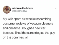 😂😂😂 I once went 300k in college debt because someone at the gym said it was a good idea.: eric from the future  @ericsshadow  My wife spent six weeks researching  customer reviews of vacuum cleaners  and one time I bought a new car  because lhad the same dog as the guy  on the commercial 😂😂😂 I once went 300k in college debt because someone at the gym said it was a good idea.