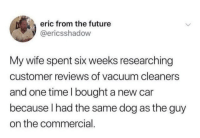 Future, Time, and Vacuum: eric from the future  @ericsshadow  My wife spent six weeks researching  customer reviews of vacuum cleaners  and one time l bought a new car  because l had the same dog as the guy  on the commercial. Is don't see any issues here.