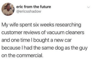 Customer Reviews: eric from the future  @ericsshadow  My wife spent six weeks researching  customer reviews of vacuum cleaners  and one time I bought a new car  because I had the same dog as the guy  on the commercial